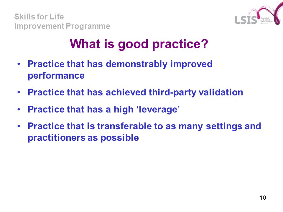 Skills for Life Improvement Programme 10 What is good practice? Practice that has demonstrably improved performance Practice that has achieved third-p