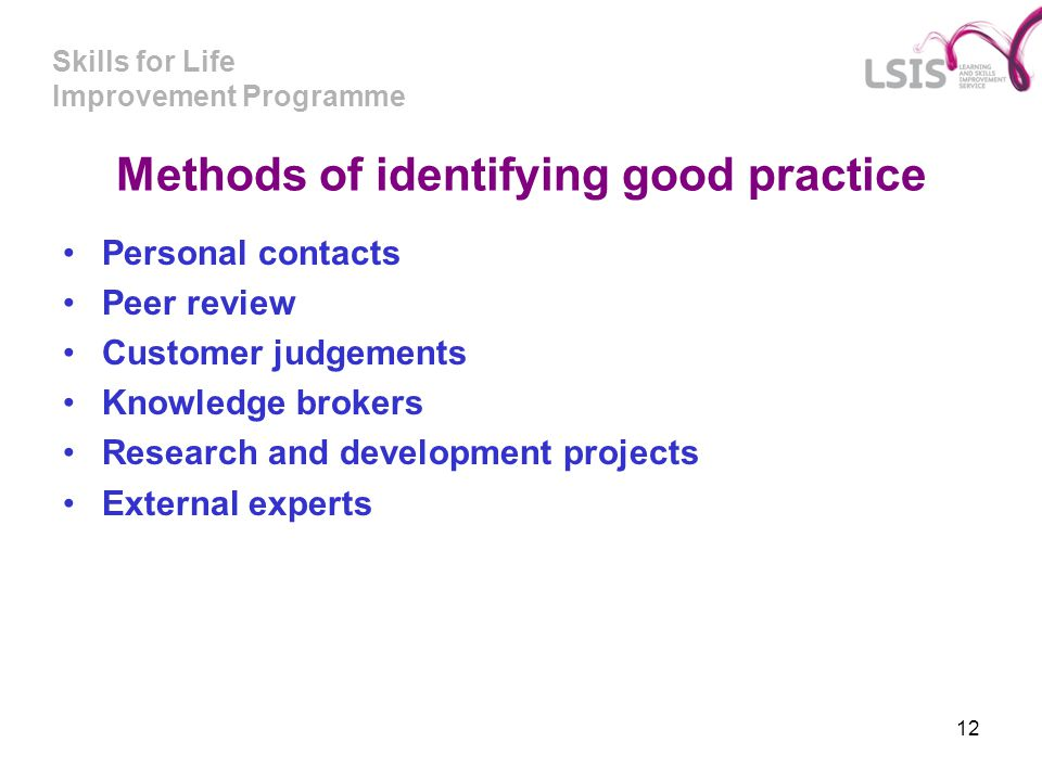 Skills for Life Improvement Programme 12 Methods of identifying good practice Personal contacts Peer review Customer judgements Knowledge brokers Rese