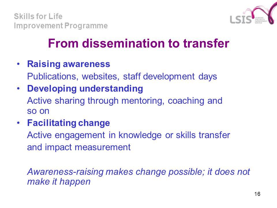 Skills for Life Improvement Programme 16 From dissemination to transfer Raising awareness Publications, websites, staff development days Developing un
