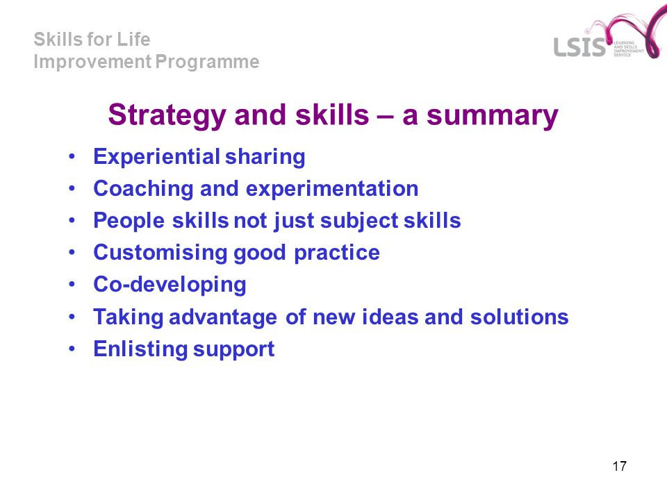 Skills for Life Improvement Programme 17 Strategy and skills – a summary Experiential sharing Coaching and experimentation People skills not just subj