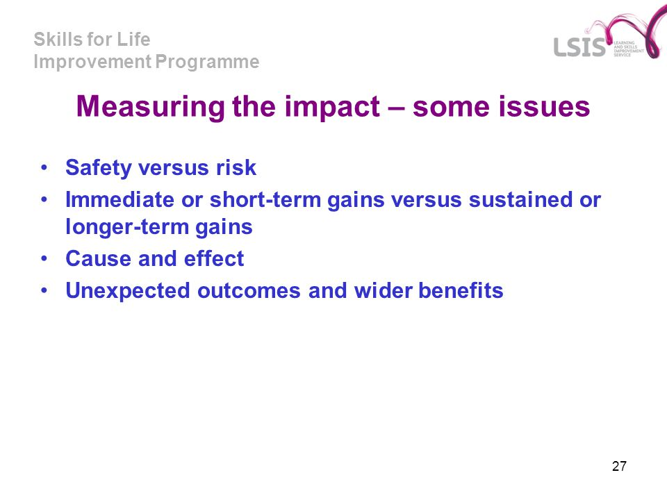 Skills for Life Improvement Programme 27 Measuring the impact – some issues Safety versus risk Immediate or short-term gains versus sustained or longe
