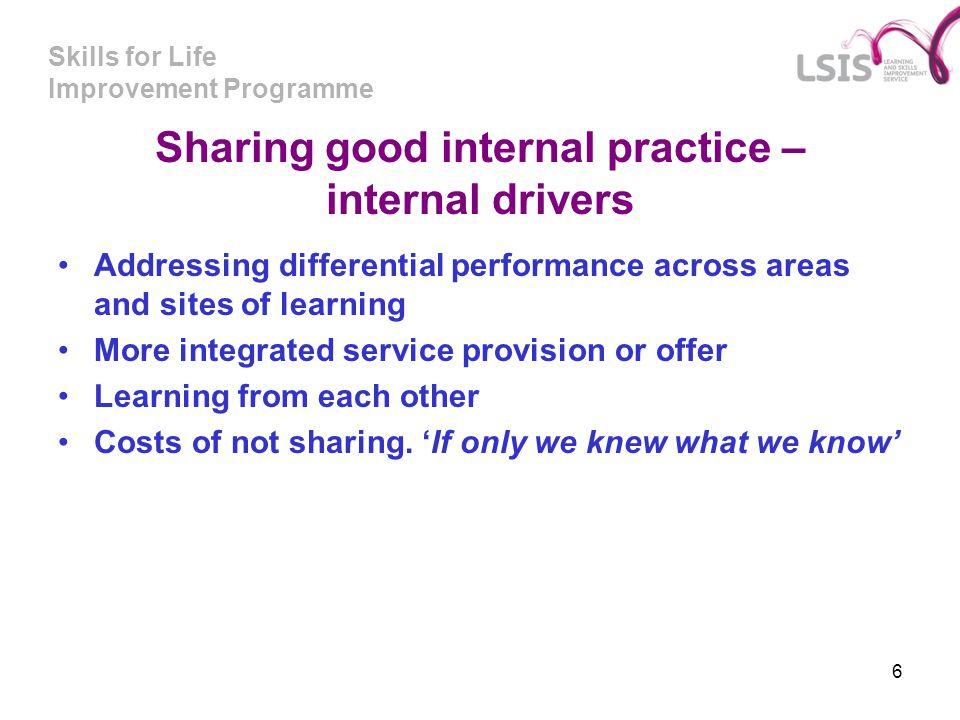 Skills for Life Improvement Programme 6 Sharing good internal practice – internal drivers Addressing differential performance across areas and sites o