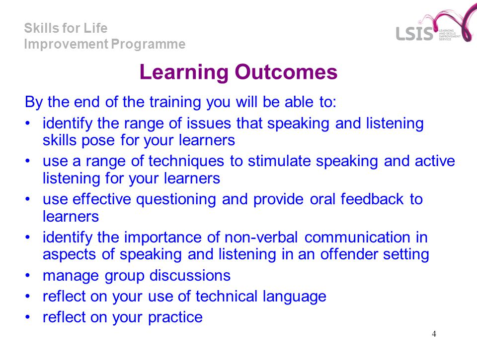 Skills for Life Improvement Programme 4 Learning Outcomes By the end of the training you will be able to: identify the range of issues that speaking and listening skills pose for your learners use a range of techniques to stimulate speaking and active listening for your learners use effective questioning and provide oral feedback to learners identify the importance of non-verbal communication in aspects of speaking and listening in an offender setting manage group discussions reflect on your use of technical language reflect on your practice