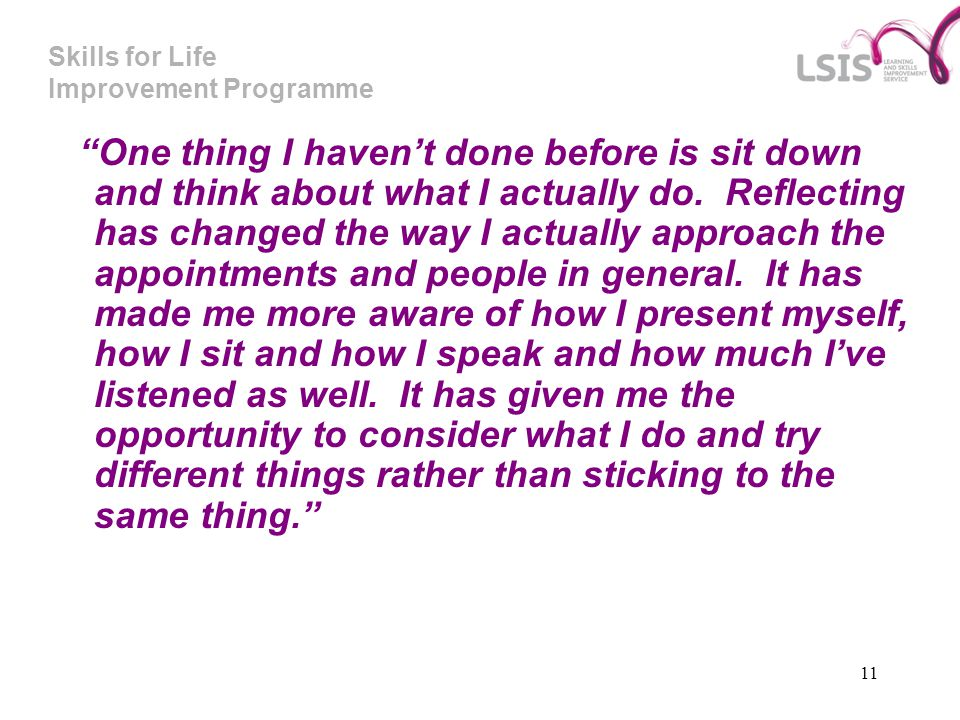 "Skills for Life Improvement Programme 11 ""One thing I haven't done before is sit down and think about what I actually do. Reflecting has changed the w"