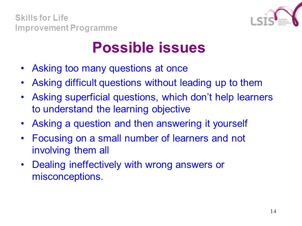 Skills for Life Improvement Programme 14 Possible issues Asking too many questions at once Asking difficult questions without leading up to them Askin
