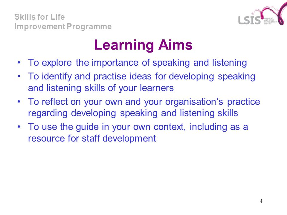 Skills for Life Improvement Programme 4 Learning Aims To explore the importance of speaking and listening To identify and practise ideas for developin