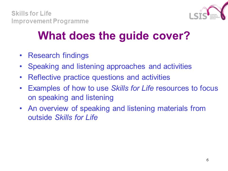 Skills for Life Improvement Programme 6 What does the guide cover? Research findings Speaking and listening approaches and activities Reflective pract