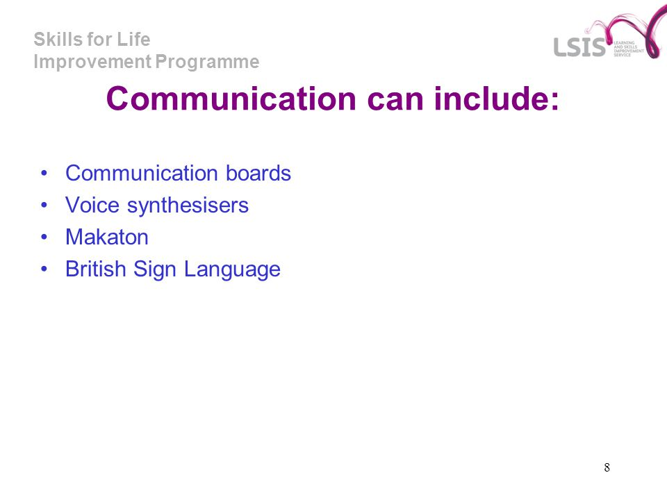Skills for Life Improvement Programme 8 Communication can include: Communication boards Voice synthesisers Makaton British Sign Language