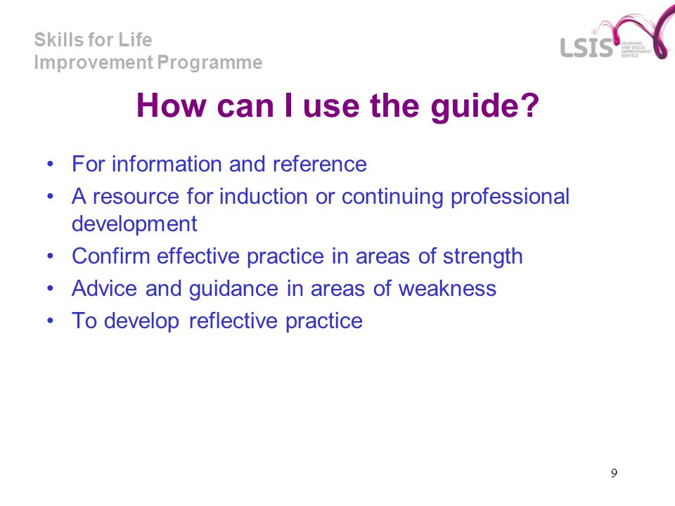 Skills for Life Improvement Programme 9 How can I use the guide? For information and reference A resource for induction or continuing professional dev