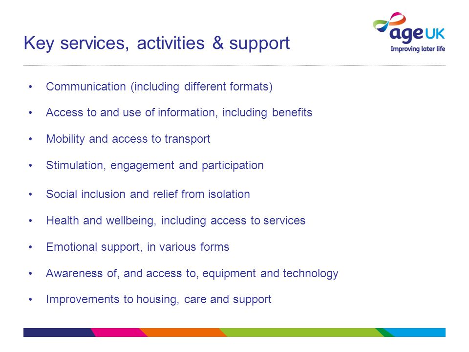 Key services, activities & support Communication (including different formats) Access to and use of information, including benefits Mobility and access to transport Stimulation, engagement and participation Social inclusion and relief from isolation Health and wellbeing, including access to services Emotional support, in various forms Awareness of, and access to, equipment and technology Improvements to housing, care and support