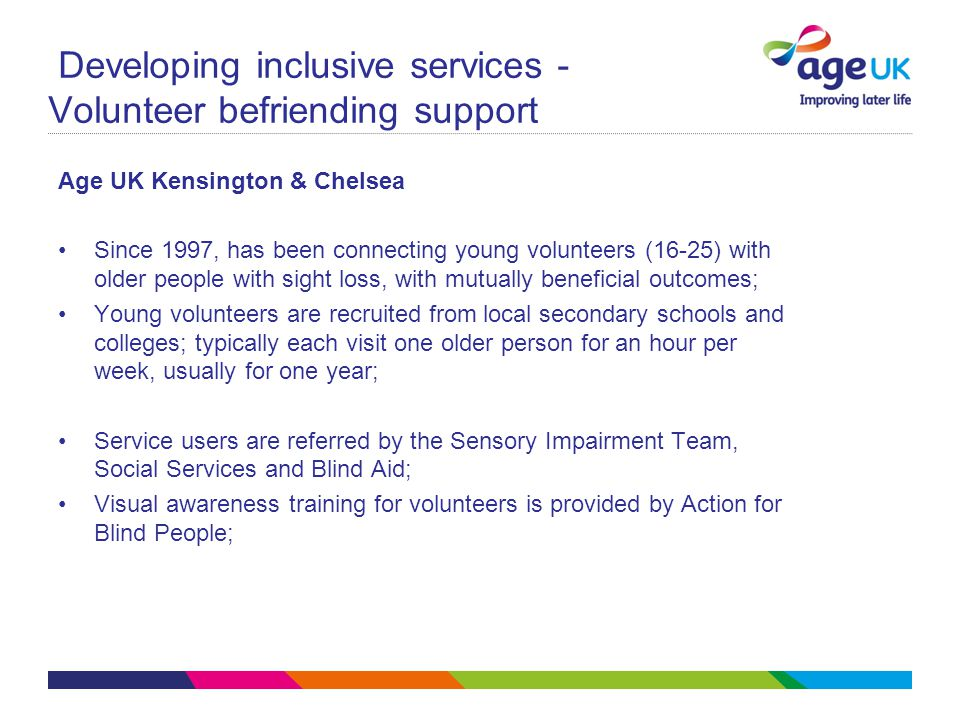 Developing inclusive services - Volunteer befriending support Age UK Kensington & Chelsea Since 1997, has been connecting young volunteers (16-25) with older people with sight loss, with mutually beneficial outcomes; Young volunteers are recruited from local secondary schools and colleges; typically each visit one older person for an hour per week, usually for one year; Service users are referred by the Sensory Impairment Team, Social Services and Blind Aid; Visual awareness training for volunteers is provided by Action for Blind People;