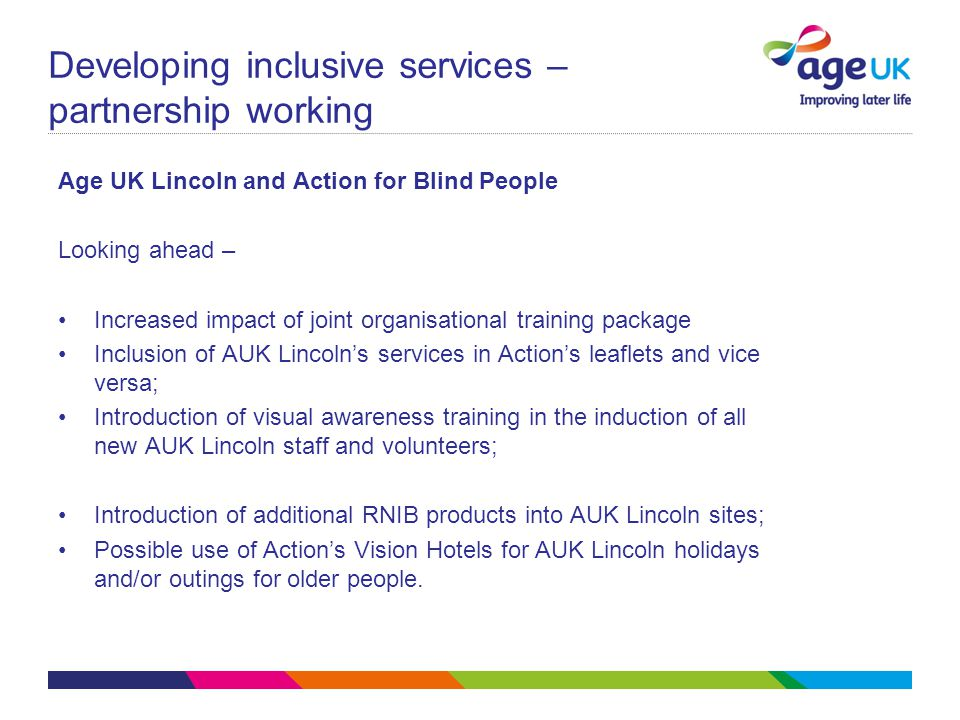 Developing inclusive services – partnership working Age UK Lincoln and Action for Blind People Looking ahead – Increased impact of joint organisational training package Inclusion of AUK Lincoln's services in Action's leaflets and vice versa; Introduction of visual awareness training in the induction of all new AUK Lincoln staff and volunteers; Introduction of additional RNIB products into AUK Lincoln sites; Possible use of Action's Vision Hotels for AUK Lincoln holidays and/or outings for older people.