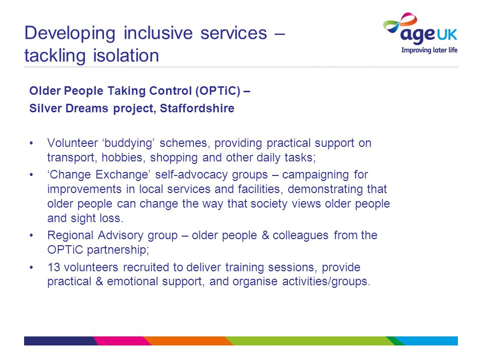 Developing inclusive services – tackling isolation Older People Taking Control (OPTiC) – Silver Dreams project, Staffordshire Volunteer 'buddying' schemes, providing practical support on transport, hobbies, shopping and other daily tasks; 'Change Exchange' self-advocacy groups – campaigning for improvements in local services and facilities, demonstrating that older people can change the way that society views older people and sight loss.