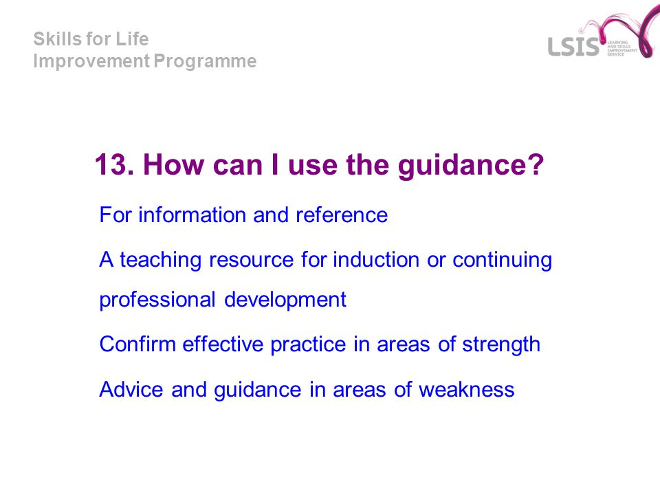 Skills for Life Improvement Programme 13. How can I use the guidance? For information and reference A teaching resource for induction or continuing pr
