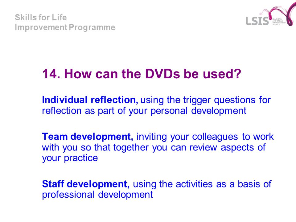 Skills for Life Improvement Programme 14. How can the DVDs be used? Individual reflection, using the trigger questions for reflection as part of your