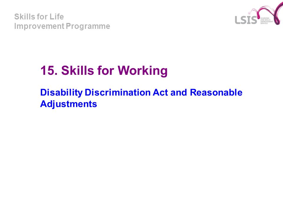 Skills for Life Improvement Programme 15. Skills for Working Disability Discrimination Act and Reasonable Adjustments