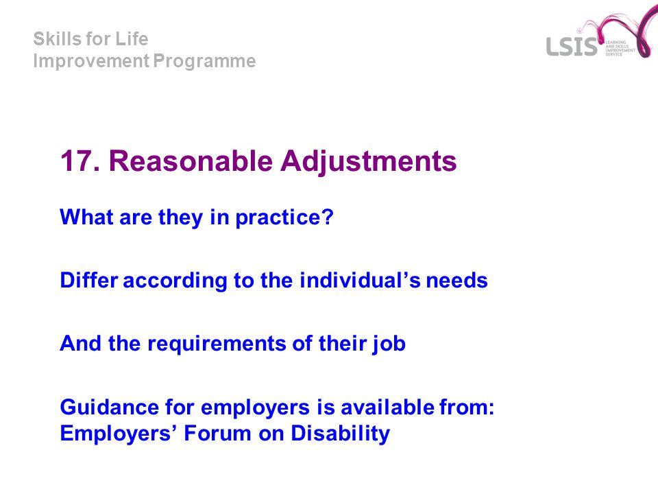 Skills for Life Improvement Programme 17. Reasonable Adjustments What are they in practice? Differ according to the individual's needs And the require