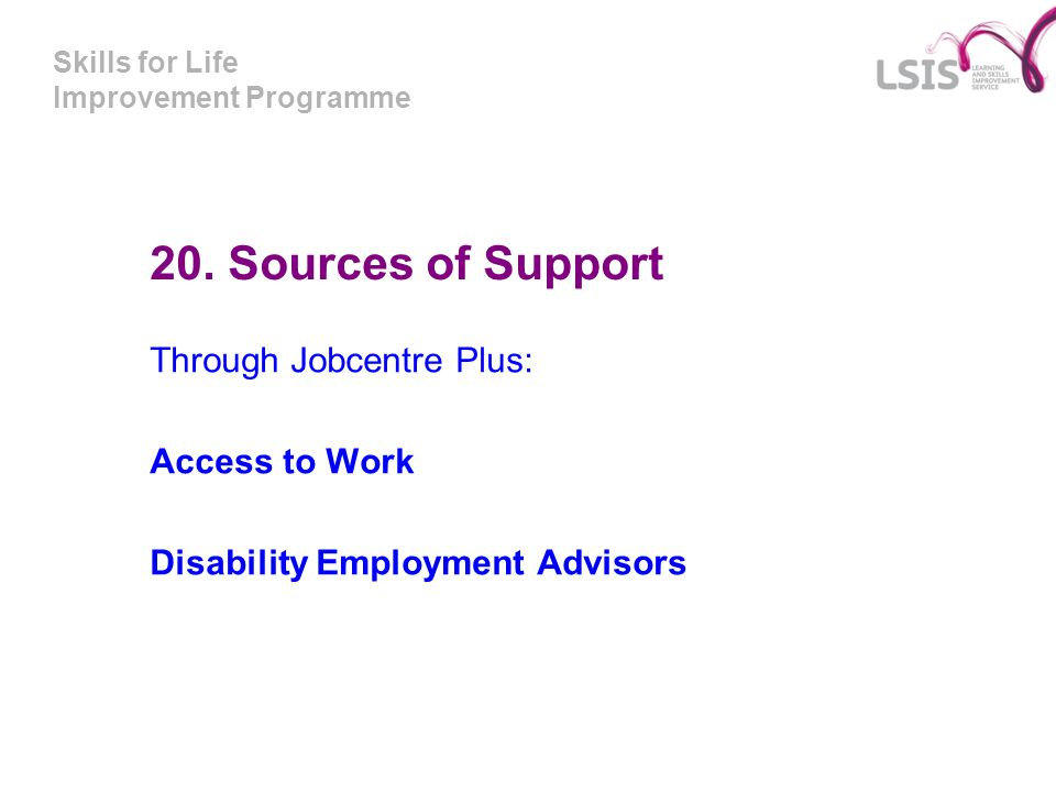 Skills for Life Improvement Programme 20. Sources of Support Through Jobcentre Plus: Access to Work Disability Employment Advisors