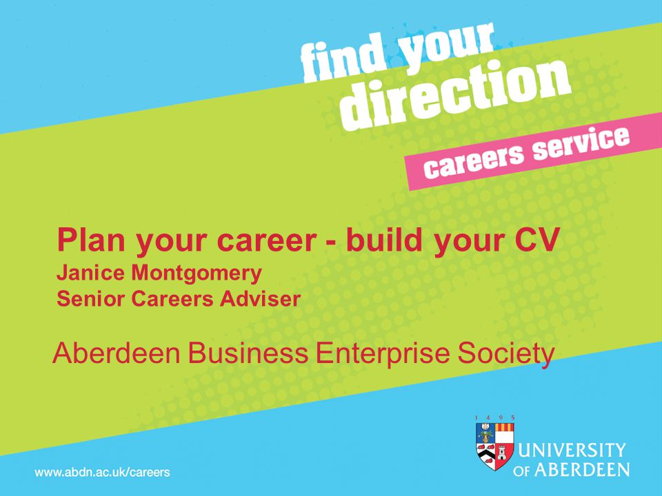 Plan your career - build your CV Janice Montgomery Senior Careers Adviser Aberdeen Business Enterprise Society