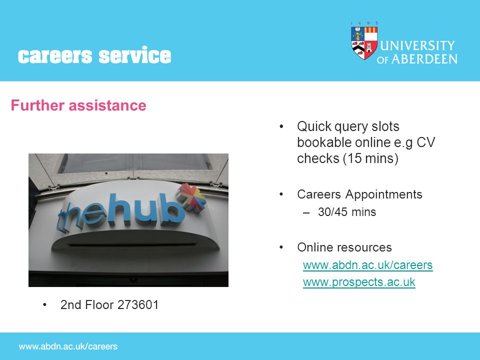 Further assistance Quick query slots bookable online e.g CV checks (15 mins) Careers Appointments –30/45 mins Online resources www.abdn.ac.uk/careers www.prospects.ac.uk 2nd Floor 273601
