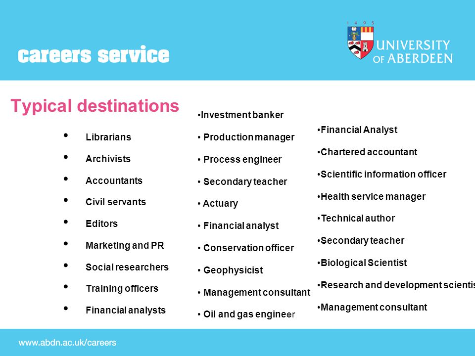 Typical destinations Librarians Archivists Accountants Civil servants Editors Marketing and PR Social researchers Training officers Financial analysts Investment banker Production manager Process engineer Secondary teacher Actuary Financial analyst Conservation officer Geophysicist Management consultant Oil and gas engineer Financial Analyst Chartered accountant Scientific information officer Health service manager Technical author Secondary teacher Biological Scientist Research and development scientist Management consultant