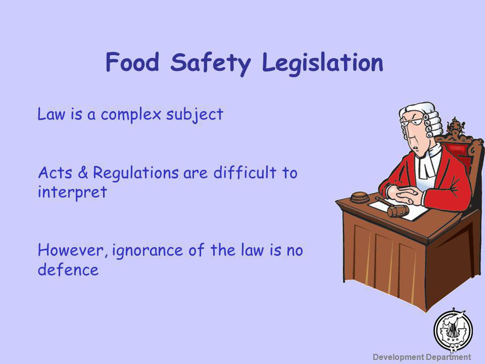 Development Department Acts and Regulations Deal with: Unsafe or unfit food Contamination Hygiene Training Hygiene practices Provision of facilities Food poisoning