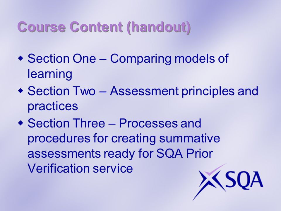 Course Content (handout)  Section One – Comparing models of learning  Section Two – Assessment principles and practices  Section Three – Processes and procedures for creating summative assessments ready for SQA Prior Verification service