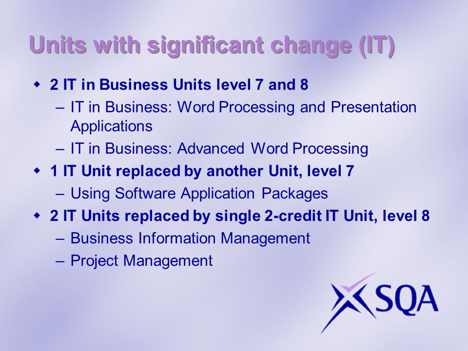 Units with significant change (IT)  2 IT in Business Units level 7 and 8 –IT in Business: Word Processing and Presentation Applications –IT in Business: Advanced Word Processing  1 IT Unit replaced by another Unit, level 7 –Using Software Application Packages  2 IT Units replaced by single 2-credit IT Unit, level 8 –Business Information Management –Project Management