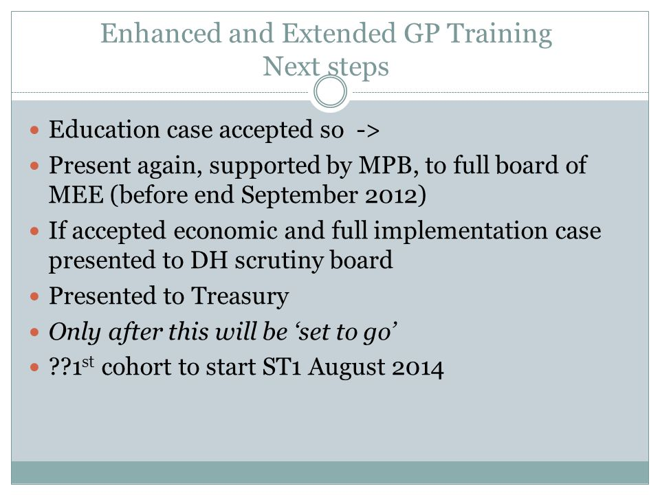 Enhanced and Extended GP Training Next steps Education case accepted so -> Present again, supported by MPB, to full board of MEE (before end September 2012) If accepted economic and full implementation case presented to DH scrutiny board Presented to Treasury Only after this will be 'set to go' 1 st cohort to start ST1 August 2014
