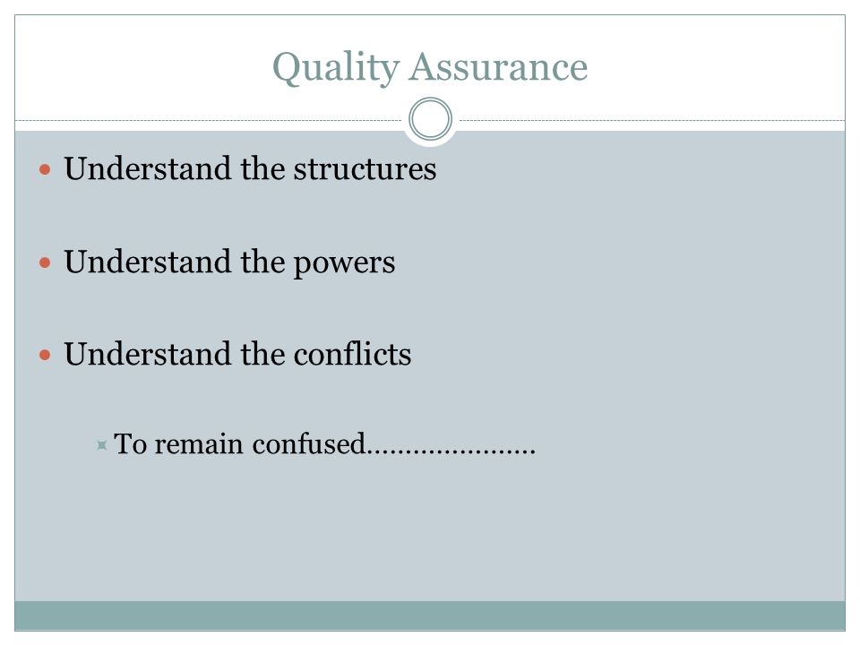 Quality Assurance Understand the structures Understand the powers Understand the conflicts  To remain confused………………….