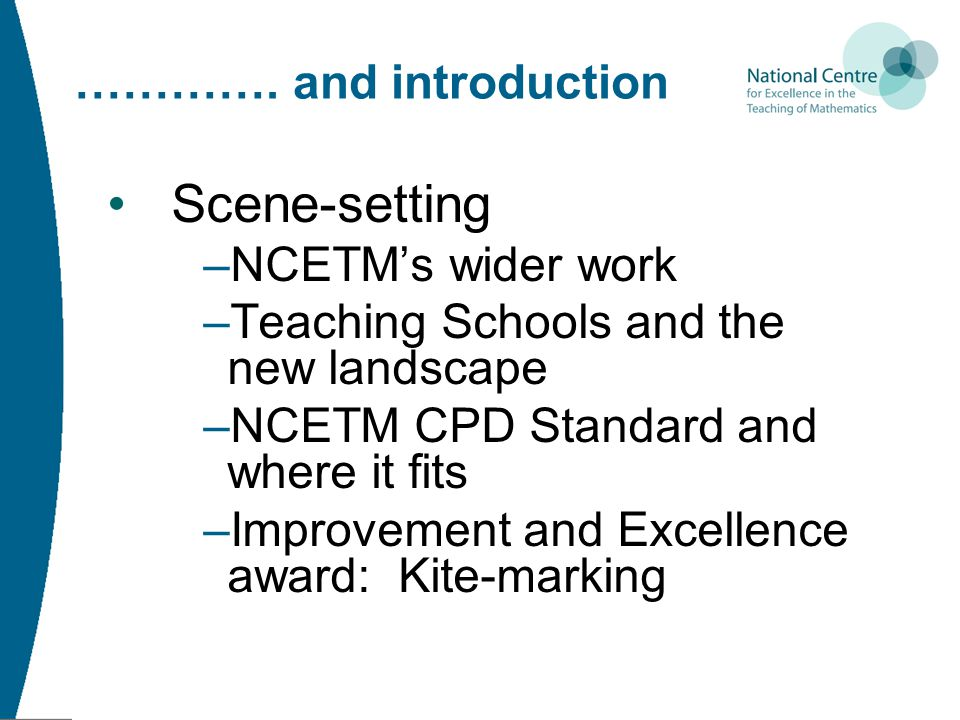 …………. and introduction Scene-setting –NCETM's wider work –Teaching Schools and the new landscape –NCETM CPD Standard and where it fits –Improvement an
