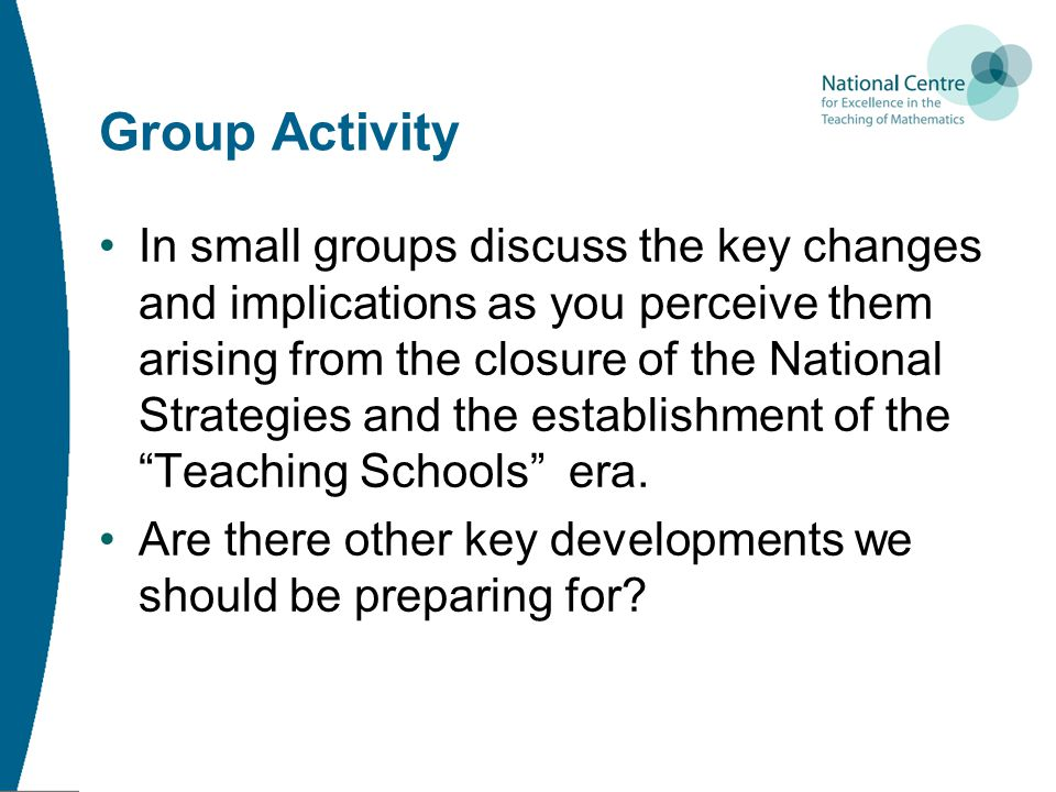 Group Activity In small groups discuss the key changes and implications as you perceive them arising from the closure of the National Strategies and the establishment of the Teaching Schools era.