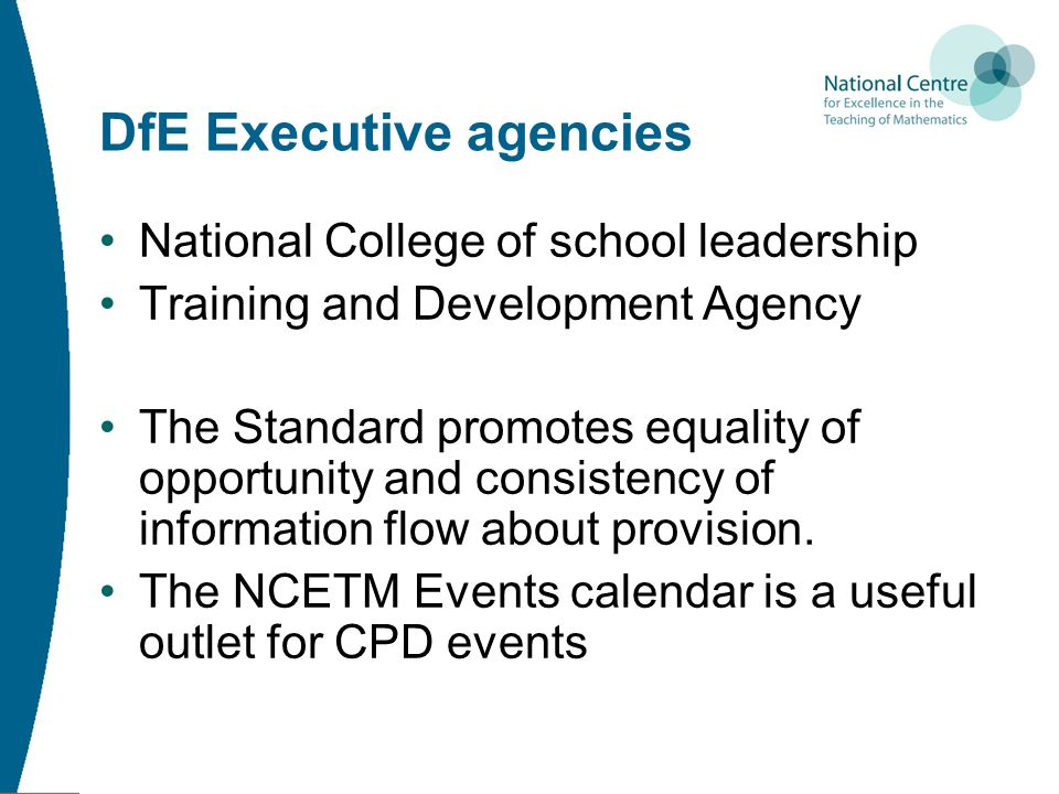 DfE Executive agencies National College of school leadership Training and Development Agency The Standard promotes equality of opportunity and consistency of information flow about provision.