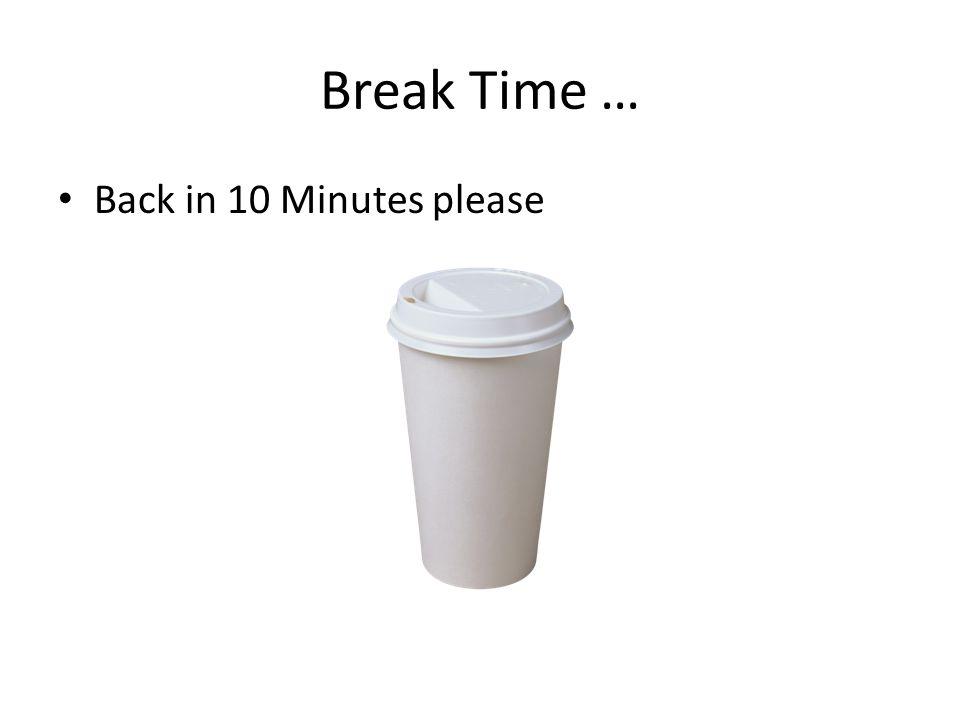 Break Time … Back in 10 Minutes please