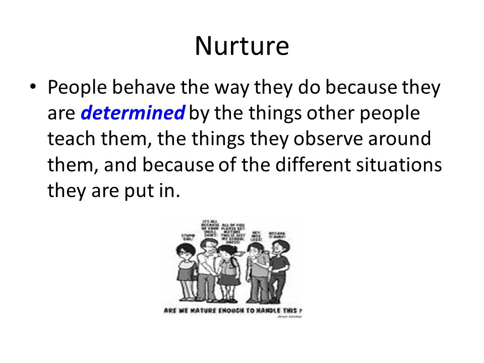Nurture People behave the way they do because they are determined by the things other people teach them, the things they observe around them, and because of the different situations they are put in.