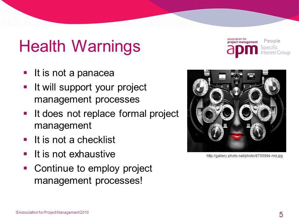 People Health Warnings  It is not a panacea  It will support your project management processes  It does not replace formal project management  It is not a checklist  It is not exhaustive  Continue to employ project management processes.