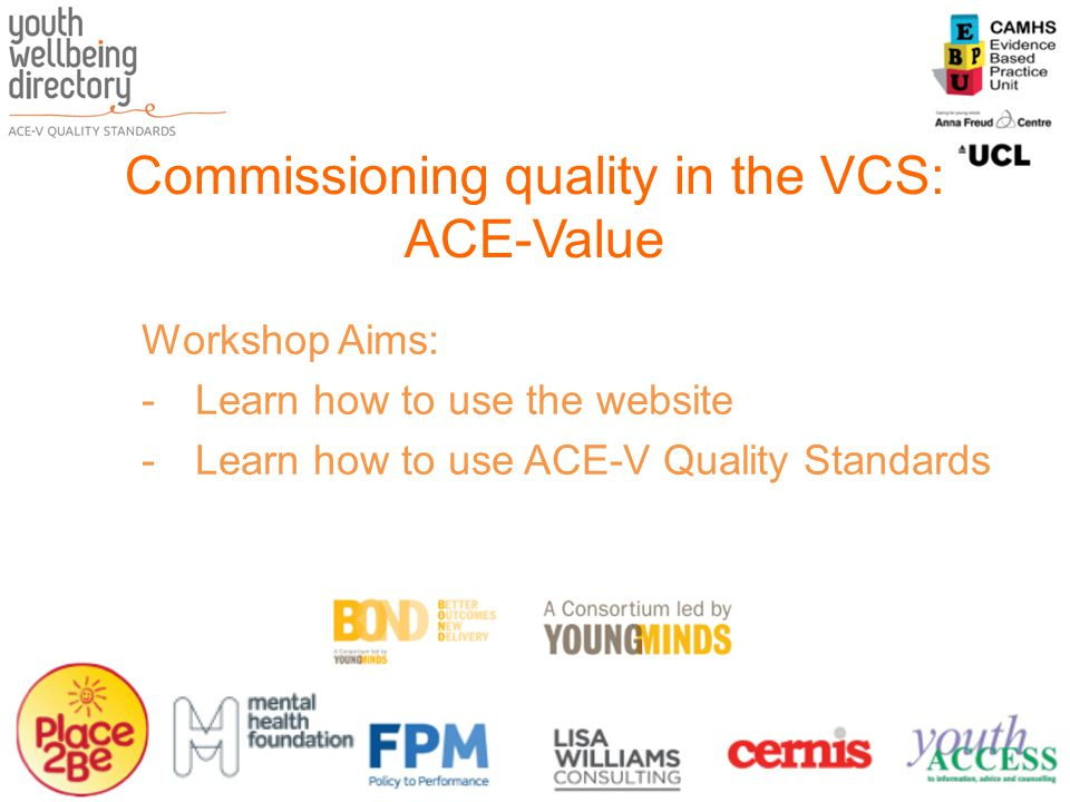 Commissioning quality in the VCS: ACE-Value Workshop Aims: -Learn how to use the website -Learn how to use ACE-V Quality Standards