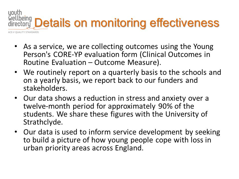 Details on monitoring effectiveness As a service, we are collecting outcomes using the Young Person s CORE-YP evaluation form (Clinical Outcomes in Routine Evaluation – Outcome Measure).