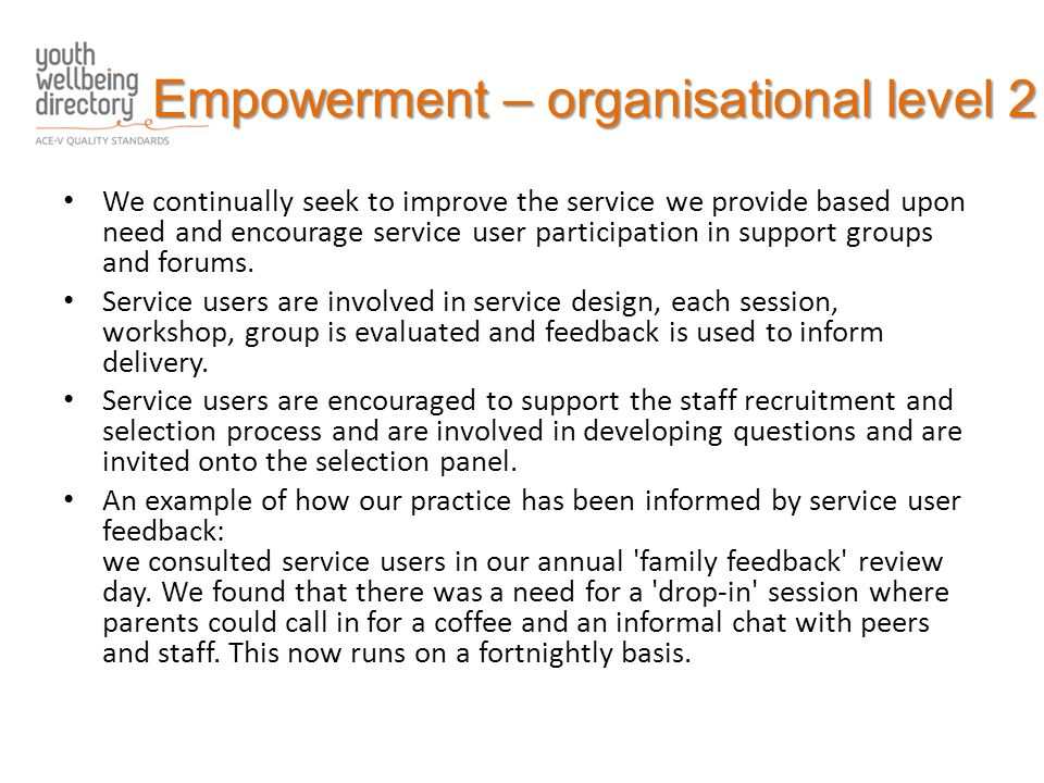 Empowerment – organisational level 2 We continually seek to improve the service we provide based upon need and encourage service user participation in support groups and forums.