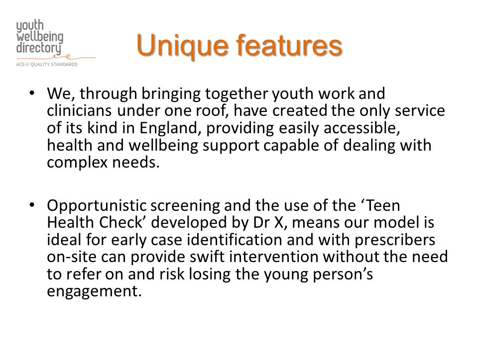 Unique features We, through bringing together youth work and clinicians under one roof, have created the only service of its kind in England, providing easily accessible, health and wellbeing support capable of dealing with complex needs.