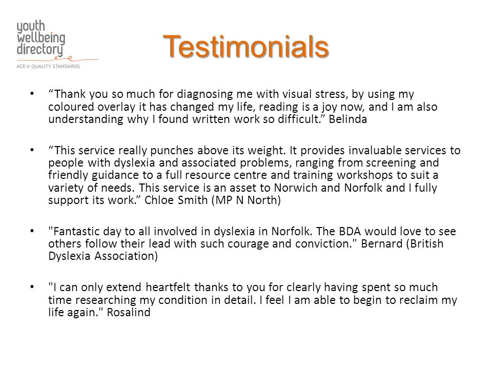 Testimonials Thank you so much for diagnosing me with visual stress, by using my coloured overlay it has changed my life, reading is a joy now, and I am also understanding why I found written work so difficult. Belinda This service really punches above its weight.