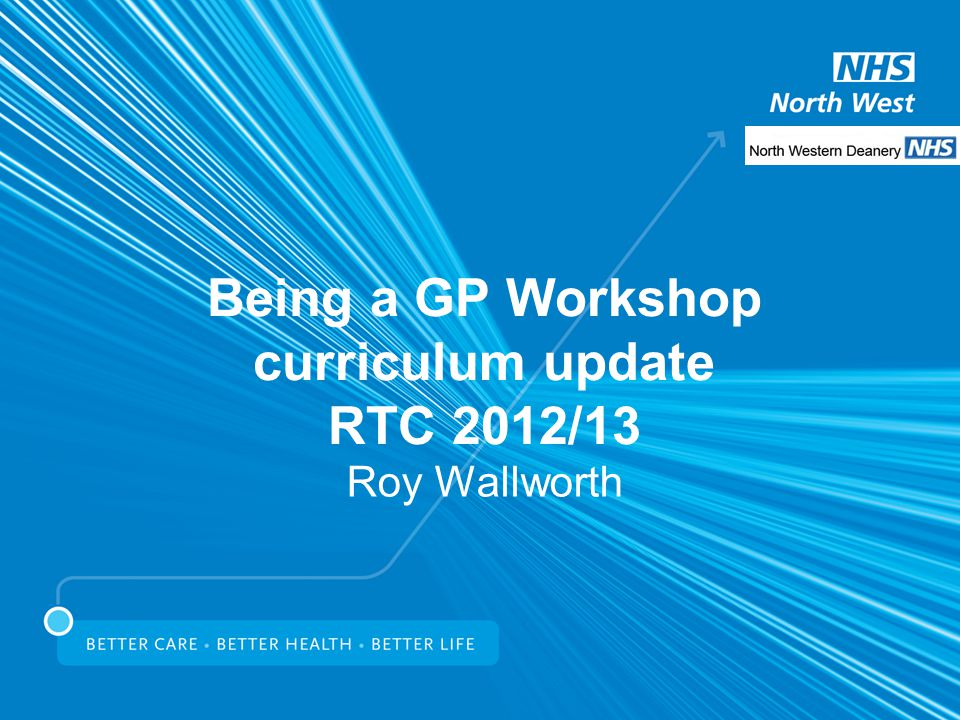 Being a GP Workshop curriculum update RTC 2012/13 Roy Wallworth