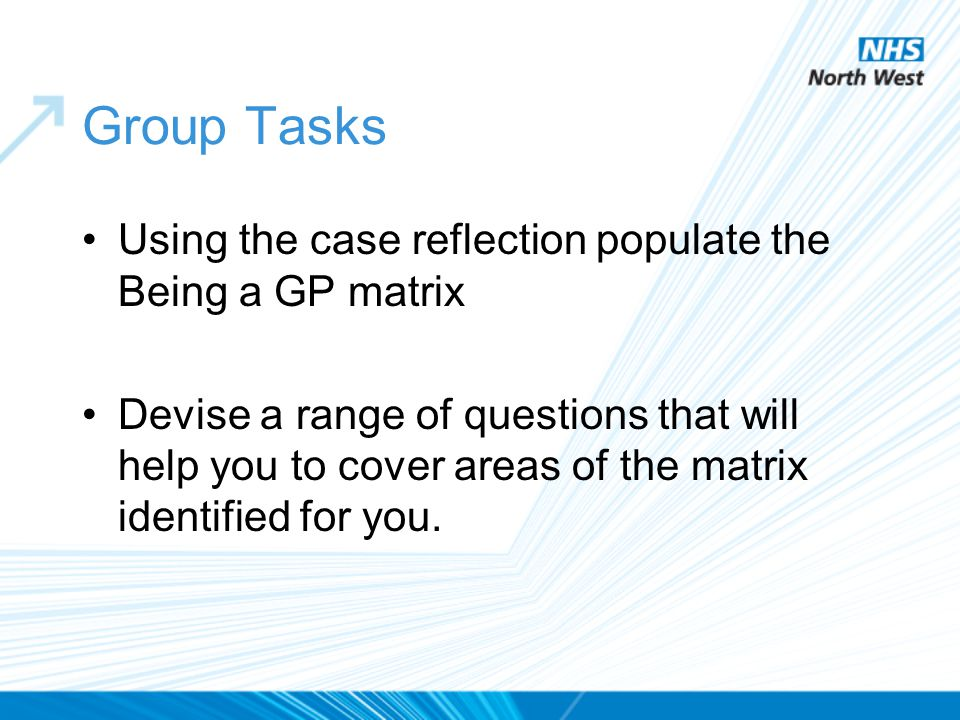 Group Tasks Using the case reflection populate the Being a GP matrix Devise a range of questions that will help you to cover areas of the matrix identified for you.