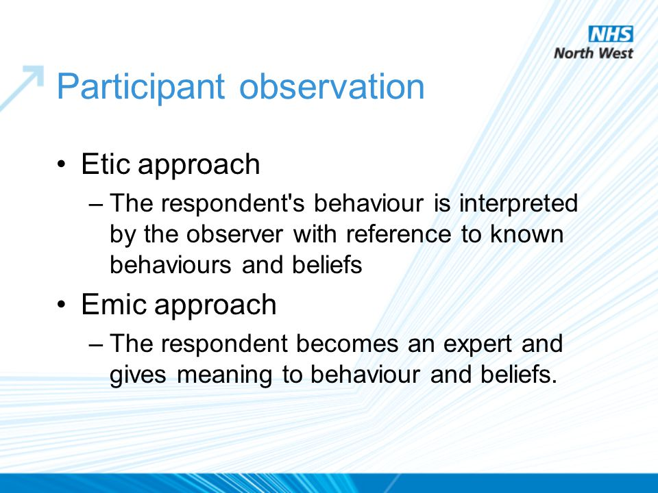 Participant observation Etic approach –The respondent's behaviour is interpreted by the observer with reference to known behaviours and beliefs Emic a