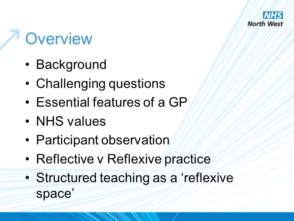 Overview Background Challenging questions Essential features of a GP NHS values Participant observation Reflective v Reflexive practice Structured tea