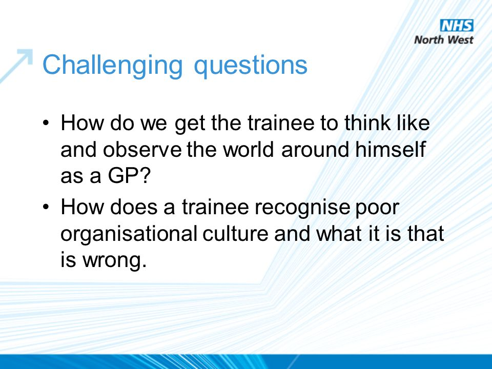 Challenging questions How do we get the trainee to think like and observe the world around himself as a GP? How does a trainee recognise poor organisa