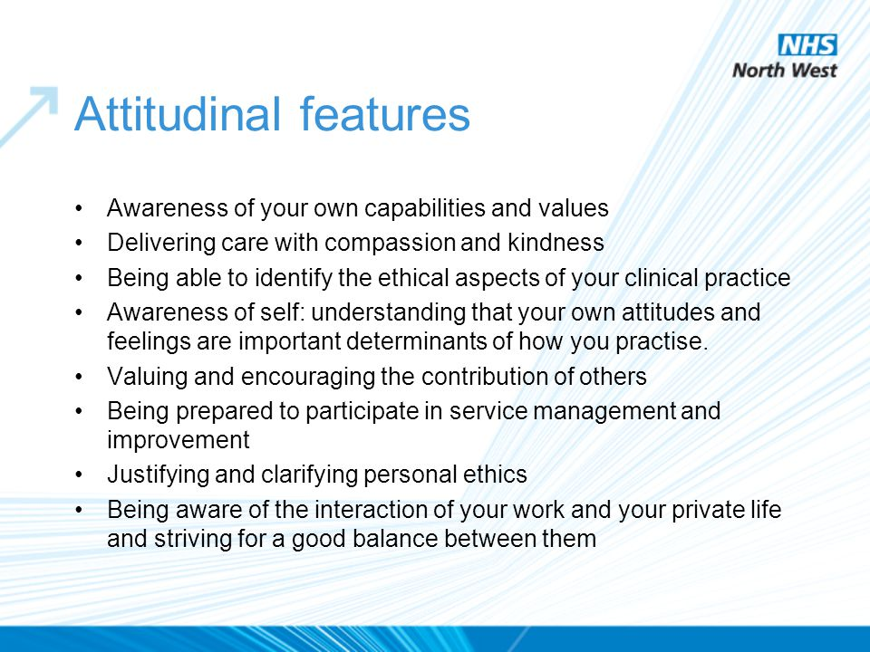 Attitudinal features Awareness of your own capabilities and values Delivering care with compassion and kindness Being able to identify the ethical asp