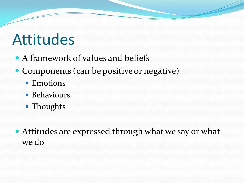 Attitudes A framework of values and beliefs Components (can be positive or negative) Emotions Behaviours Thoughts Attitudes are expressed through what we say or what we do