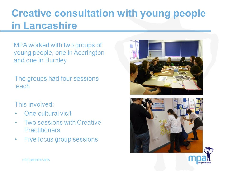 Creative consultation with young people in Lancashire MPA worked with two groups of young people, one in Accrington and one in Burnley The groups had four sessions each This involved: One cultural visit Two sessions with Creative Practitioners Five focus group sessions