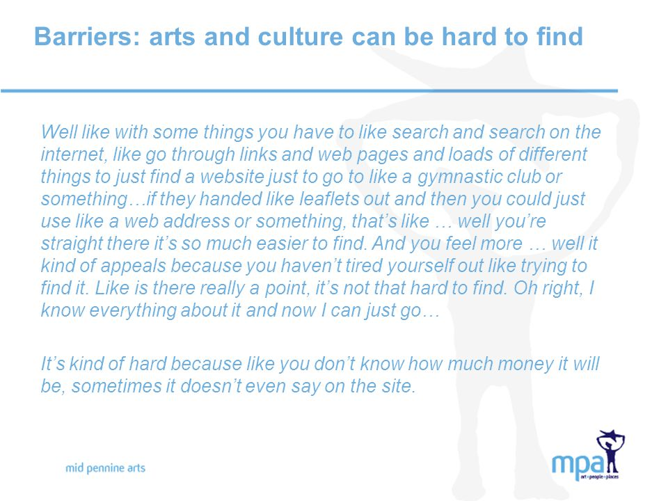 Barriers: arts and culture can be hard to find Well like with some things you have to like search and search on the internet, like go through links and web pages and loads of different things to just find a website just to go to like a gymnastic club or something…if they handed like leaflets out and then you could just use like a web address or something, that's like … well you're straight there it's so much easier to find.